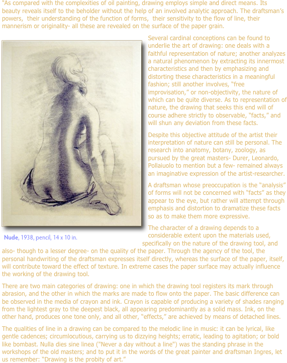 """As compared with the complexities of oil painting, drawing employs simple and direct means. Its beauty reveals itself to the beholder without the help of an involved analytic approach. The draftsman's powers,  their understanding of the function of forms,  their sensitivity to the flow of line, their mannerism or originality- all these are revealed on the surface of the paper grain.